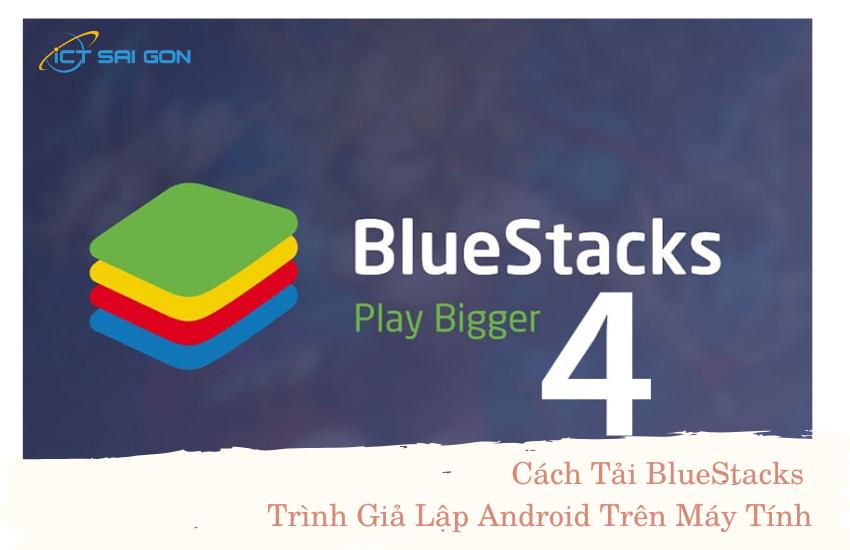 Cách Tải BlueStacks Trình Giả Lập Android Trên Máy Tính